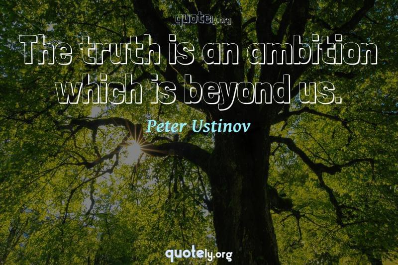 The truth is an ambition which is beyond us. by Peter Ustinov