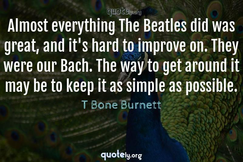 Almost everything The Beatles did was great, and it's hard to improve on. They were our Bach. The way to get around it may be to keep it as simple as possible. by T Bone Burnett