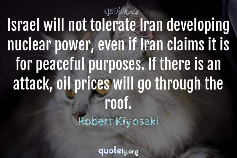 Israel will not tolerate Iran developing nuclear power, even if Iran claims it is for peaceful purposes. If there is an attack, oil prices will go through the roof. by Robert Kiyosaki