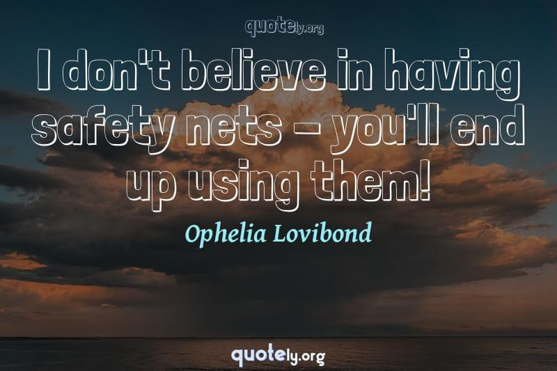 I don't believe in having safety nets - you'll end up using them! by Ophelia Lovibond