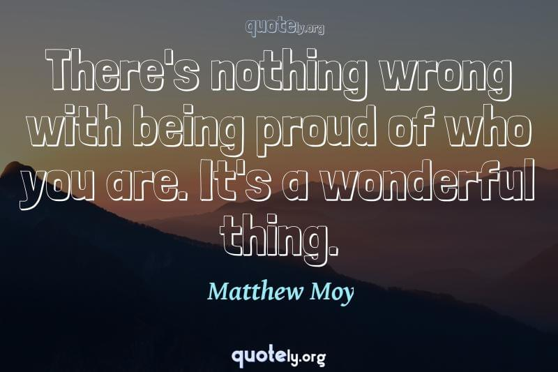 There's nothing wrong with being proud of who you are. It's a wonderful thing. by Matthew Moy