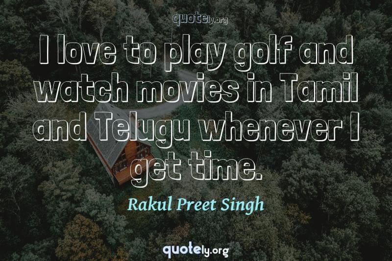 I love to play golf and watch movies in Tamil and Telugu whenever I get time. by Rakul Preet Singh