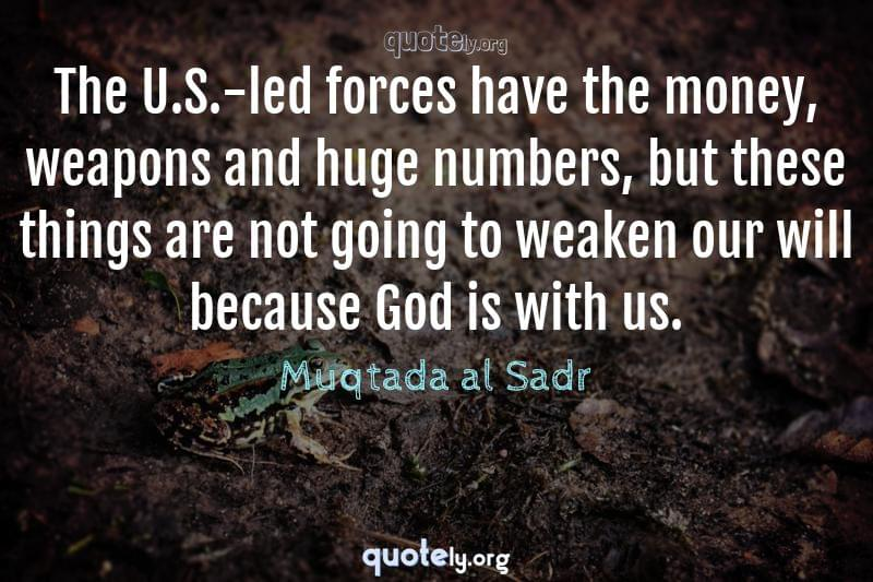 The U.S.-led forces have the money, weapons and huge numbers, but these things are not going to weaken our will because God is with us. by Muqtada al Sadr