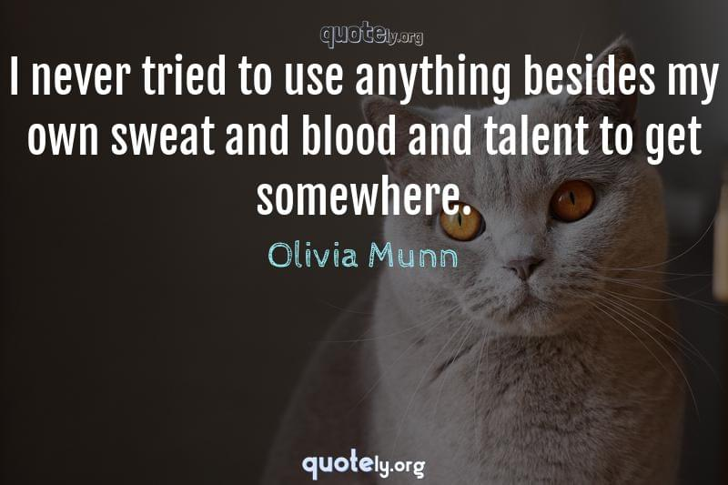 I never tried to use anything besides my own sweat and blood and talent to get somewhere. by Olivia Munn