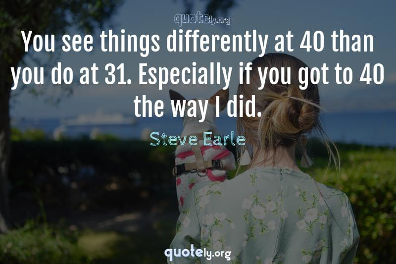 You see things differently at 40 than you do at 31. Especially if you got to 40 the way I did. by Steve Earle