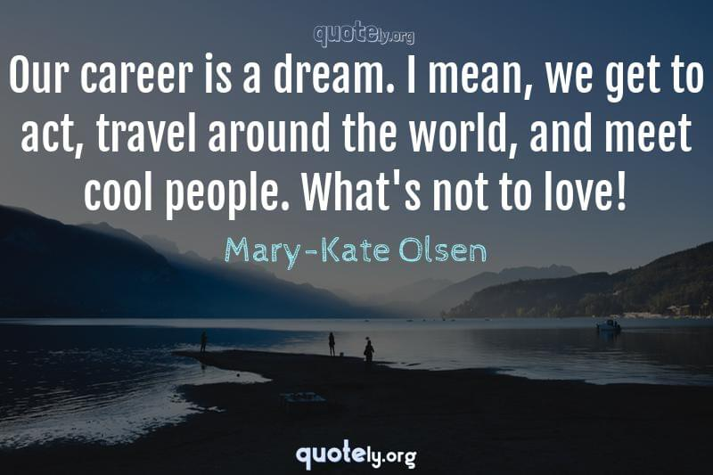 Our career is a dream. I mean, we get to act, travel around the world, and meet cool people. What's not to love! by Mary-Kate Olsen