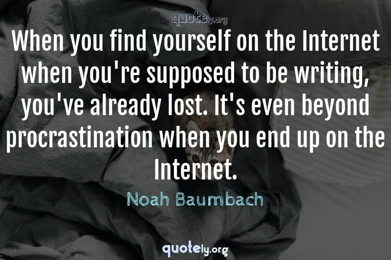 When you find yourself on the Internet when you're supposed to be writing, you've already lost. It's even beyond procrastination when you end up on the Internet. by Noah Baumbach