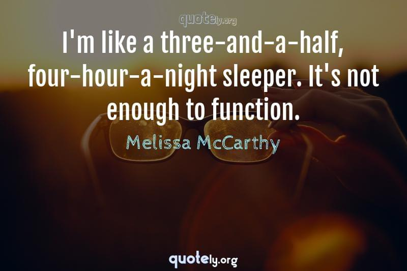 I'm like a three-and-a-half, four-hour-a-night sleeper. It's not enough to function. by Melissa McCarthy