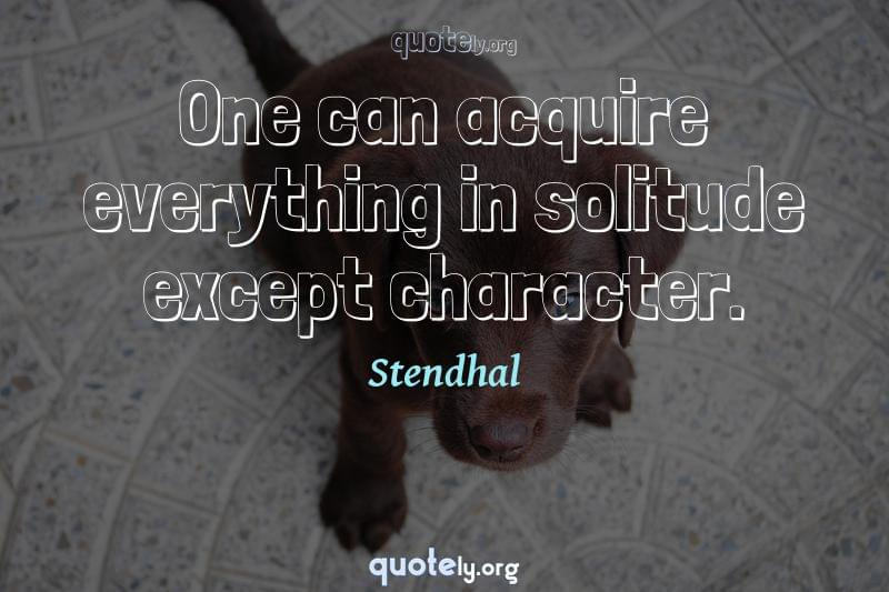 One can acquire everything in solitude except character. by Stendhal