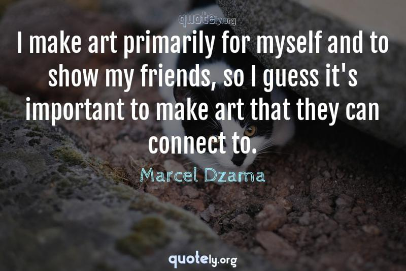 I make art primarily for myself and to show my friends, so I guess it's important to make art that they can connect to. by Marcel Dzama