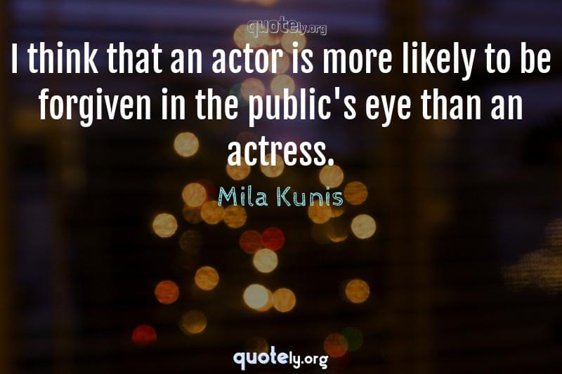 I think that an actor is more likely to be forgiven in the public's eye than an actress. by Mila Kunis