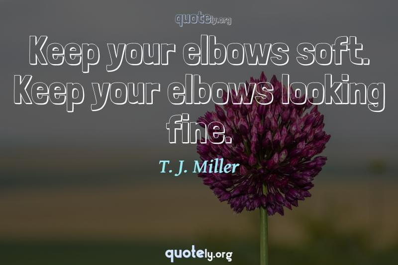 Keep your elbows soft. Keep your elbows looking fine. by T. J. Miller
