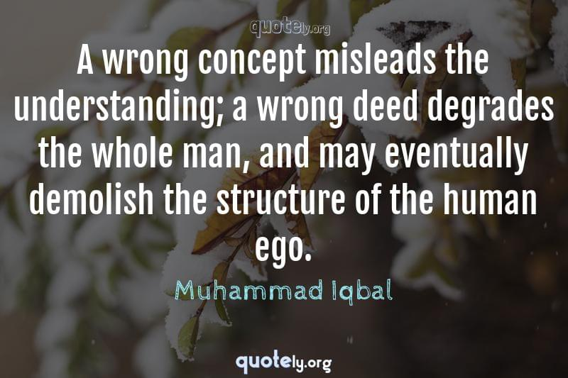 A wrong concept misleads the understanding; a wrong deed degrades the whole man, and may eventually demolish the structure of the human ego. by Muhammad Iqbal