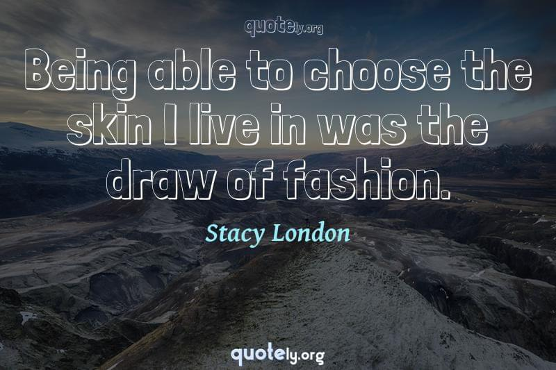 Being able to choose the skin I live in was the draw of fashion. by Stacy London