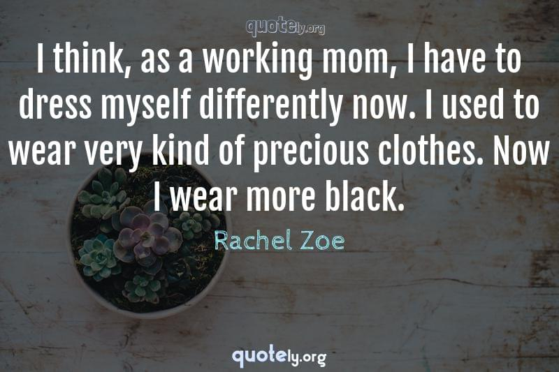 I think, as a working mom, I have to dress myself differently now. I used to wear very kind of precious clothes. Now I wear more black. by Rachel Zoe