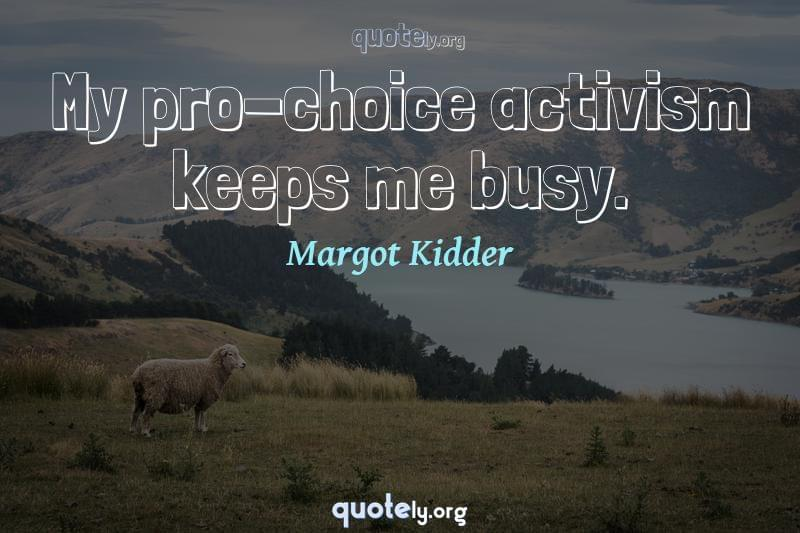 My pro-choice activism keeps me busy. by Margot Kidder
