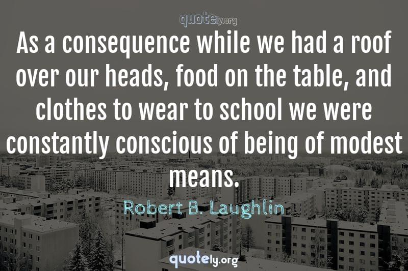 As a consequence while we had a roof over our heads, food on the table, and clothes to wear to school we were constantly conscious of being of modest means. by Robert B. Laughlin