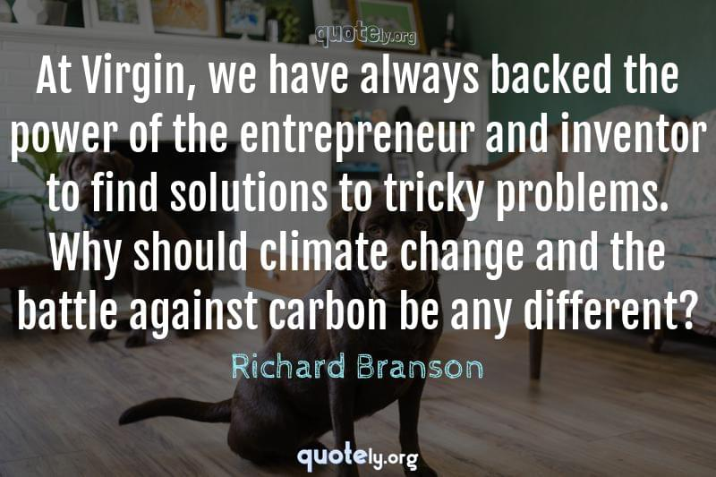 At Virgin, we have always backed the power of the entrepreneur and inventor to find solutions to tricky problems. Why should climate change and the battle against carbon be any different? by Richard Branson