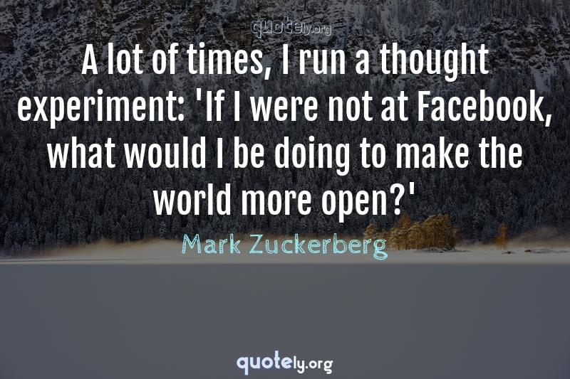 A lot of times, I run a thought experiment: 'If I were not at Facebook, what would I be doing to make the world more open?' by Mark Zuckerberg