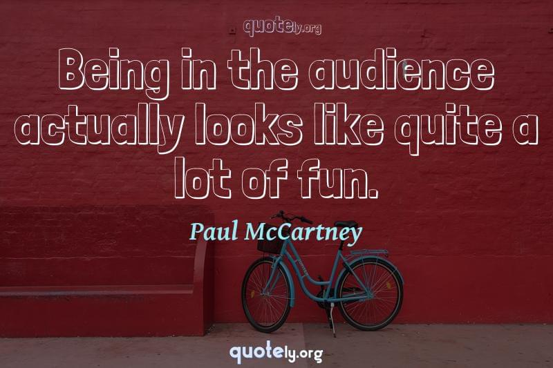 Being in the audience actually looks like quite a lot of fun. by Paul McCartney