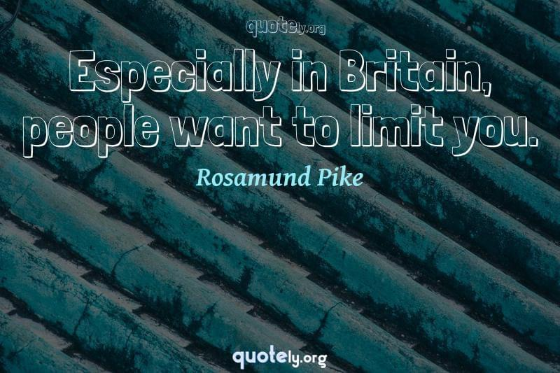 Especially in Britain, people want to limit you. by Rosamund Pike