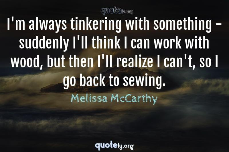 I'm always tinkering with something - suddenly I'll think I can work with wood, but then I'll realize I can't, so I go back to sewing. by Melissa McCarthy