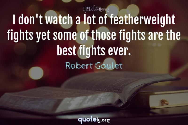 I don't watch a lot of featherweight fights yet some of those fights are the best fights ever. by Robert Goulet