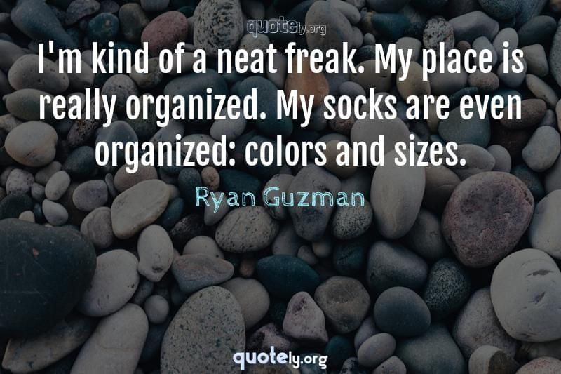 I'm kind of a neat freak. My place is really organized. My socks are even organized: colors and sizes. by Ryan Guzman