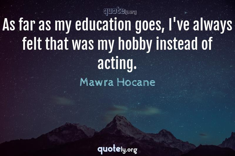 As far as my education goes, I've always felt that was my hobby instead of acting. by Mawra Hocane