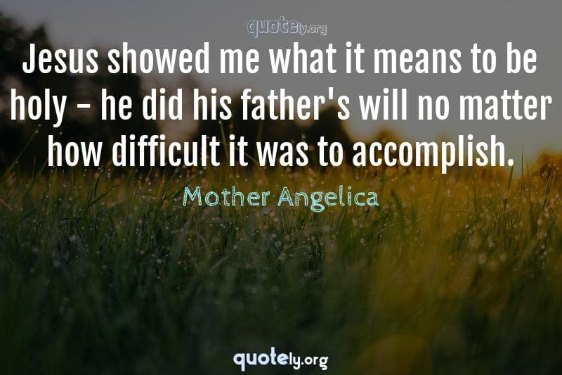 Jesus showed me what it means to be holy - he did his father's will no matter how difficult it was to accomplish. by Mother Angelica