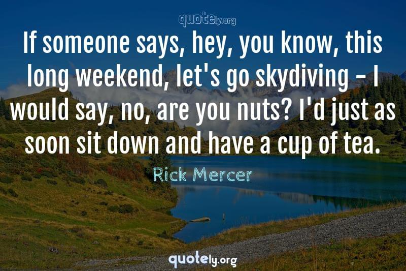 If someone says, hey, you know, this long weekend, let's go skydiving - I would say, no, are you nuts? I'd just as soon sit down and have a cup of tea. by Rick Mercer