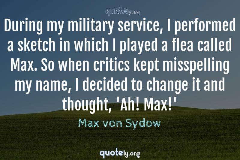 During my military service, I performed a sketch in which I played a flea called Max. So when critics kept misspelling my name, I decided to change it and thought, 'Ah! Max!' by Max von Sydow
