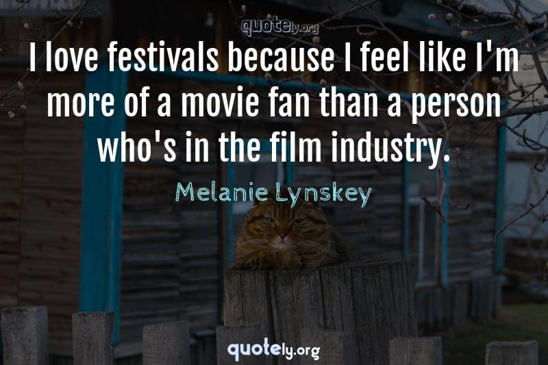 I love festivals because I feel like I'm more of a movie fan than a person who's in the film industry. by Melanie Lynskey