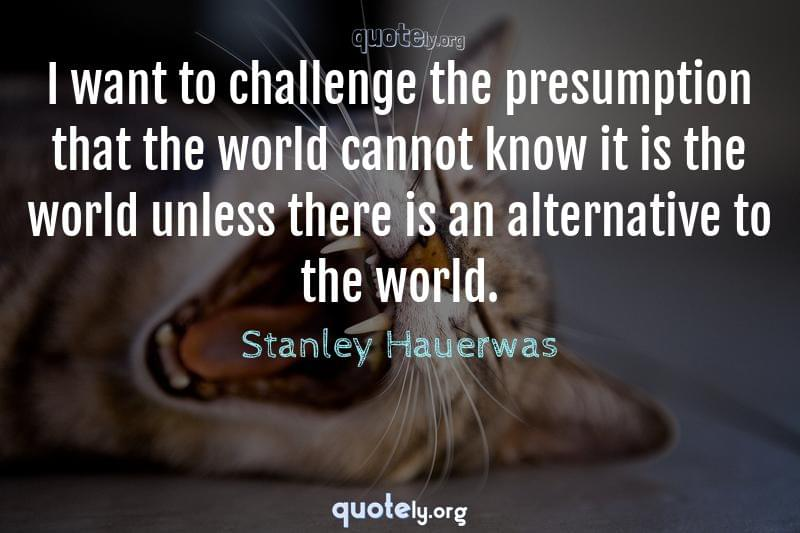 I want to challenge the presumption that the world cannot know it is the world unless there is an alternative to the world. by Stanley Hauerwas