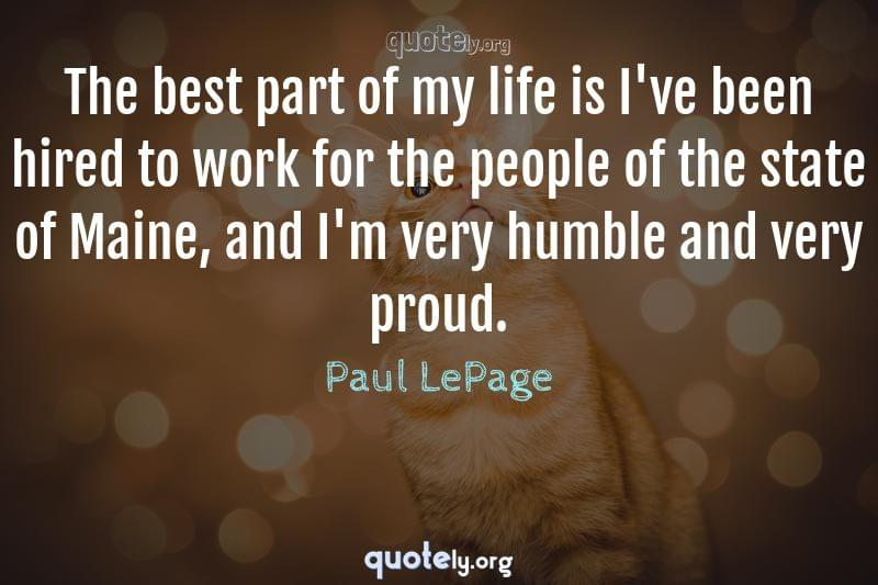 The best part of my life is I've been hired to work for the people of the state of Maine, and I'm very humble and very proud. by Paul LePage