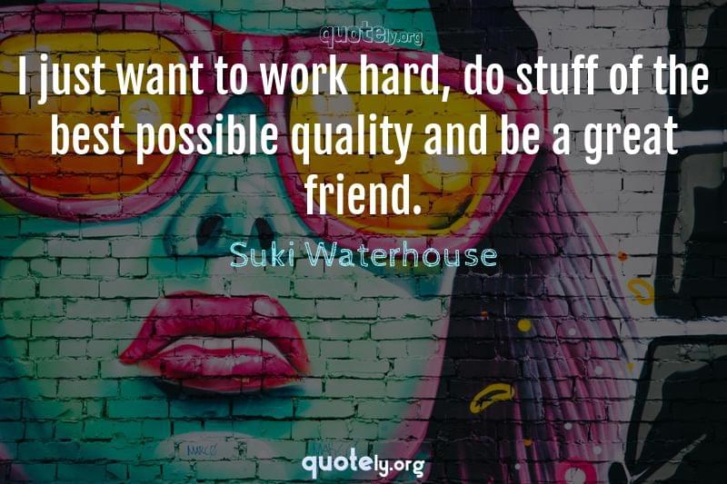 I just want to work hard, do stuff of the best possible quality and be a great friend. by Suki Waterhouse