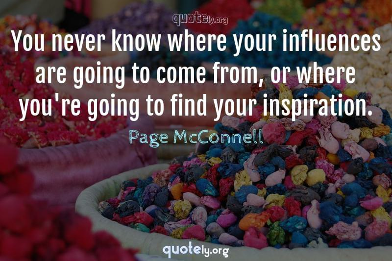You never know where your influences are going to come from, or where you're going to find your inspiration. by Page McConnell
