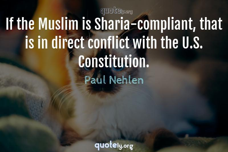 If the Muslim is Sharia-compliant, that is in direct conflict with the U.S. Constitution. by Paul Nehlen