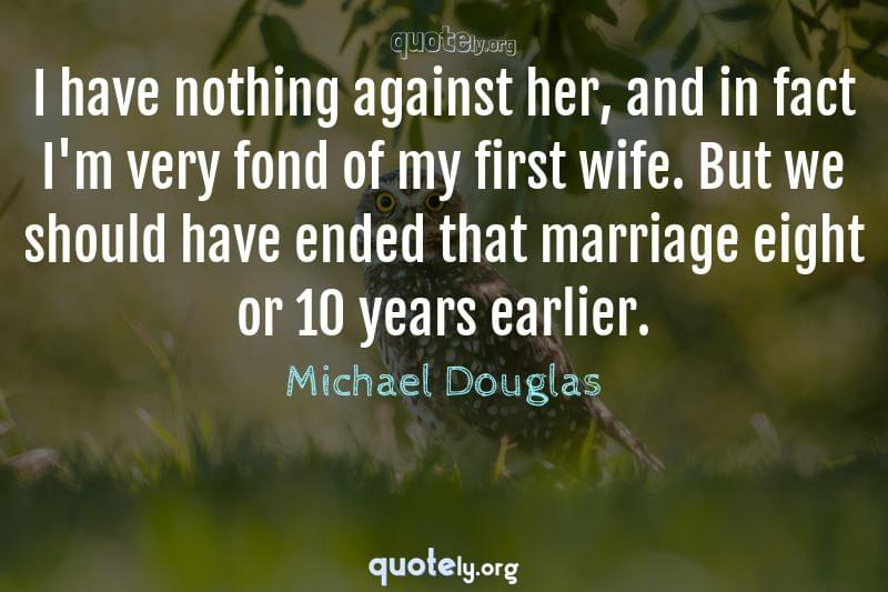 I have nothing against her, and in fact I'm very fond of my first wife. But we should have ended that marriage eight or 10 years earlier. by Michael Douglas