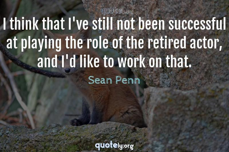 I think that I've still not been successful at playing the role of the retired actor, and I'd like to work on that. by Sean Penn