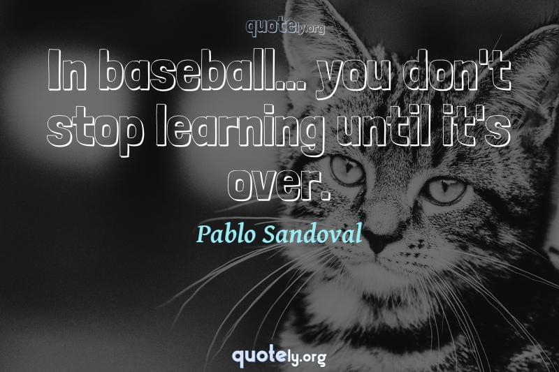 In baseball... you don't stop learning until it's over. by Pablo Sandoval