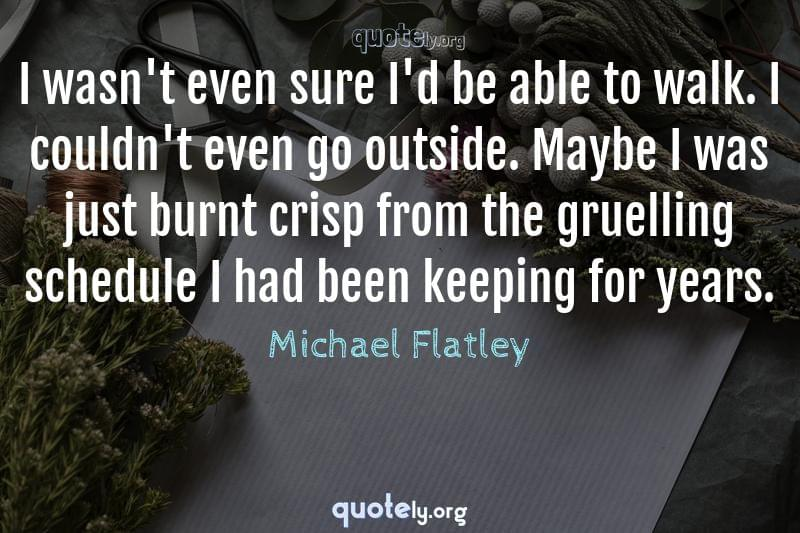 I wasn't even sure I'd be able to walk. I couldn't even go outside. Maybe I was just burnt crisp from the gruelling schedule I had been keeping for years. by Michael Flatley