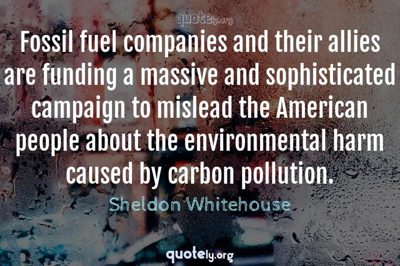 Fossil fuel companies and their allies are funding a massive and sophisticated campaign to mislead the American people about the environmental harm caused by carbon pollution. by Sheldon Whitehouse