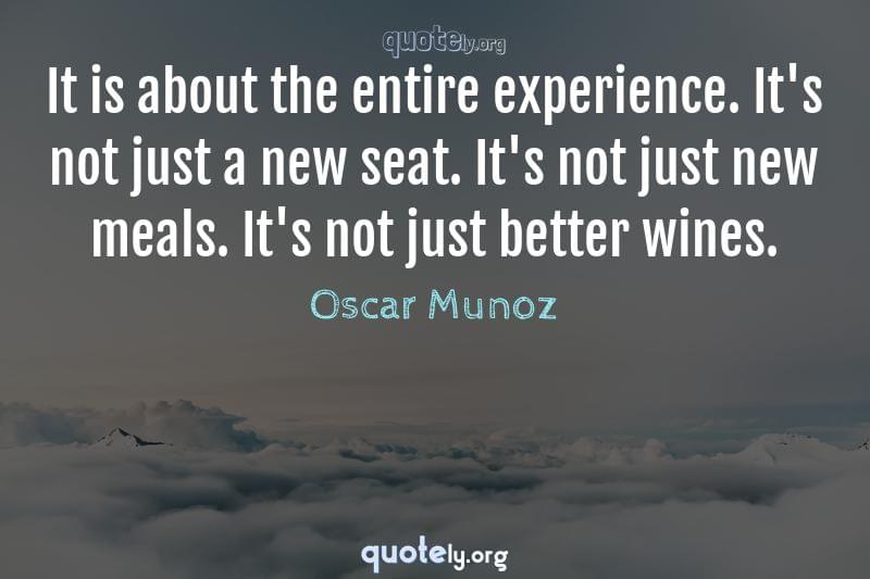 It is about the entire experience. It's not just a new seat. It's not just new meals. It's not just better wines. by Oscar Munoz