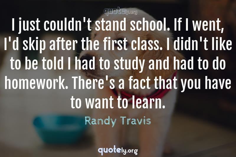 I just couldn't stand school. If I went, I'd skip after the first class. I didn't like to be told I had to study and had to do homework. There's a fact that you have to want to learn. by Randy Travis