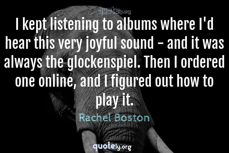 I kept listening to albums where I'd hear this very joyful sound - and it was always the glockenspiel. Then I ordered one online, and I figured out how to play it. by Rachel Boston