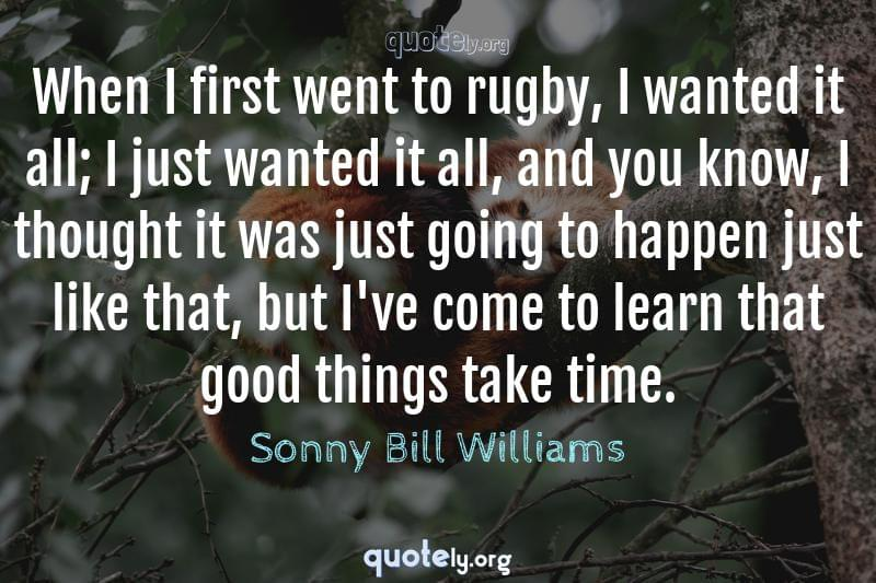 When I first went to rugby, I wanted it all; I just wanted it all, and you know, I thought it was just going to happen just like that, but I've come to learn that good things take time. by Sonny Bill Williams