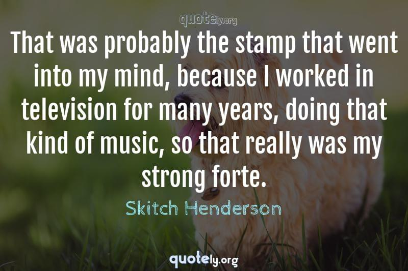 That was probably the stamp that went into my mind, because I worked in television for many years, doing that kind of music, so that really was my strong forte. by Skitch Henderson