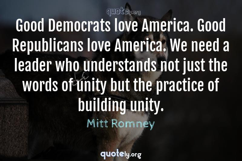 Good Democrats love America. Good Republicans love America. We need a leader who understands not just the words of unity but the practice of building unity. by Mitt Romney