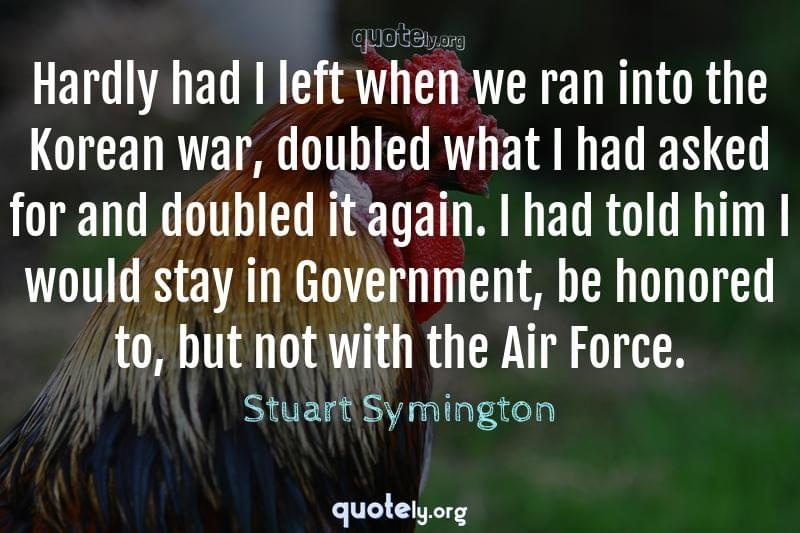 Hardly had I left when we ran into the Korean war, doubled what I had asked for and doubled it again. I had told him I would stay in Government, be honored to, but not with the Air Force. by Stuart Symington